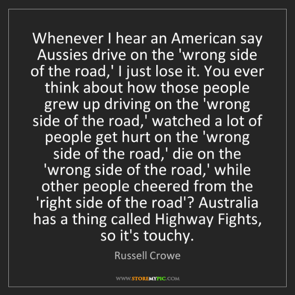 Russell Crowe: Whenever I hear an American say Aussies drive on the...