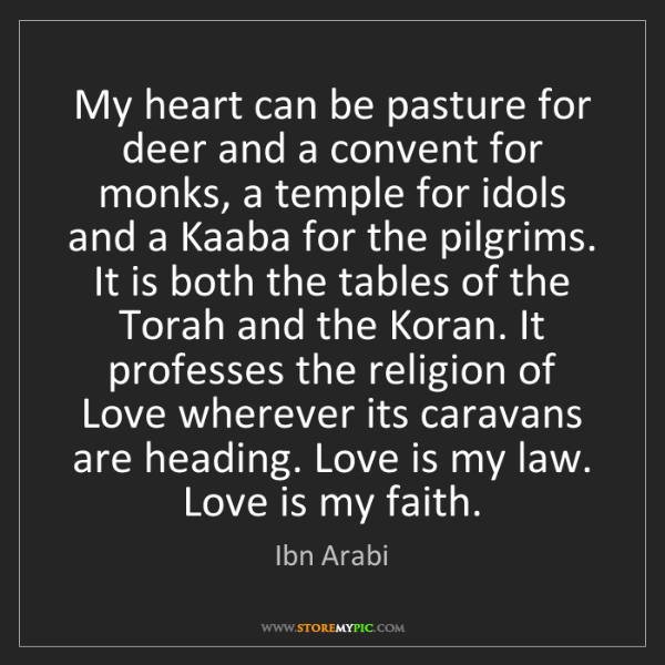 Ibn Arabi: My heart can be pasture for deer and a convent for monks,...