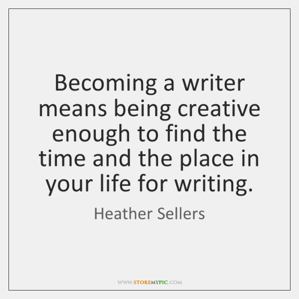 Becoming a writer means being creative enough to find the time and ...