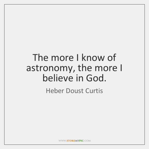 The more I know of astronomy, the more I believe in God.