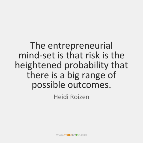 The entrepreneurial mind-set is that risk is the heightened probability that there ...