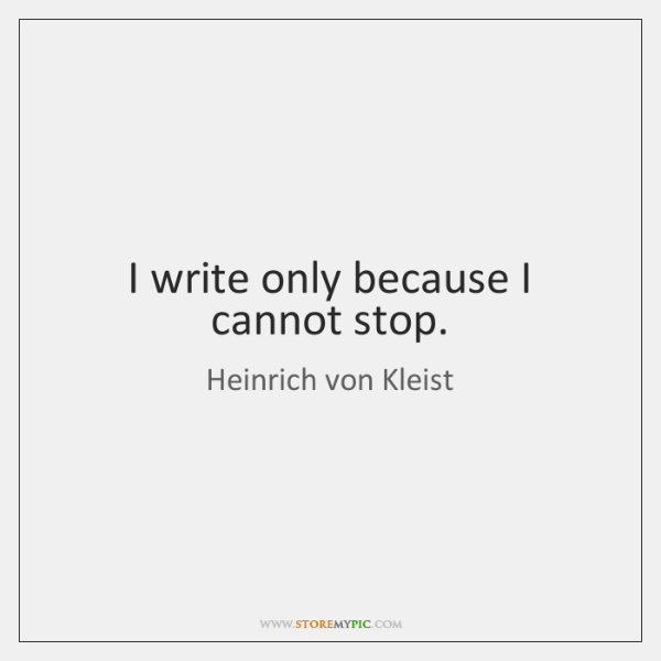 I write only because I cannot stop.