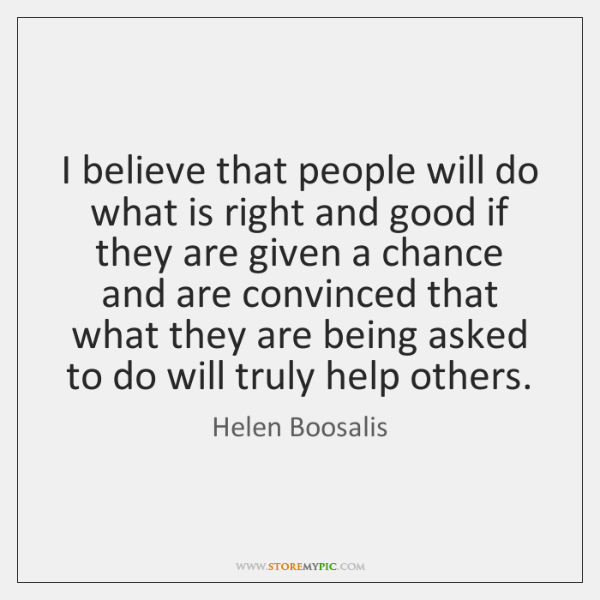 I believe that people will do what is right and good if ...