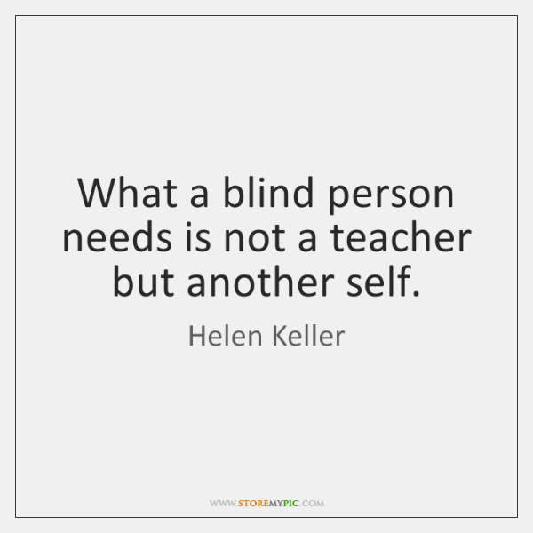 What a blind person needs is not a teacher but another self.