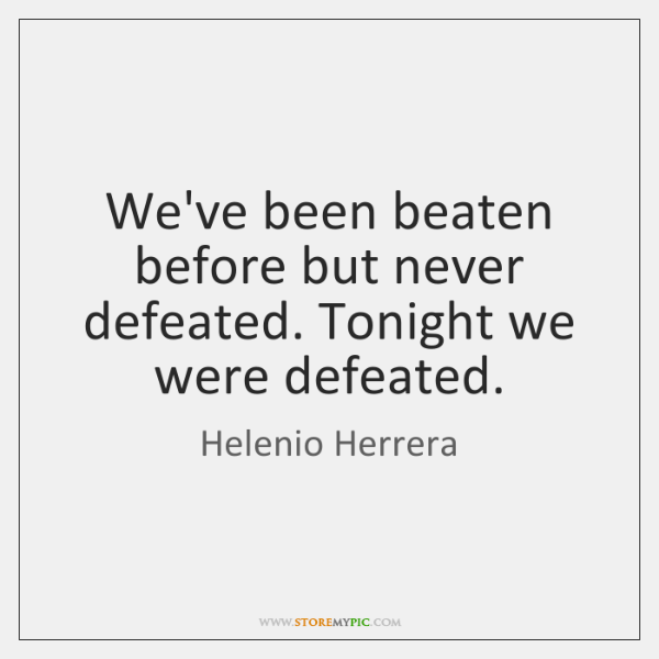 We've been beaten before but never defeated. Tonight we were defeated.