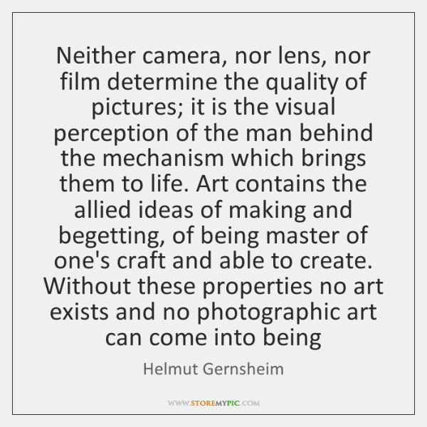 Neither camera, nor lens, nor film determine the quality of pictures; it ...