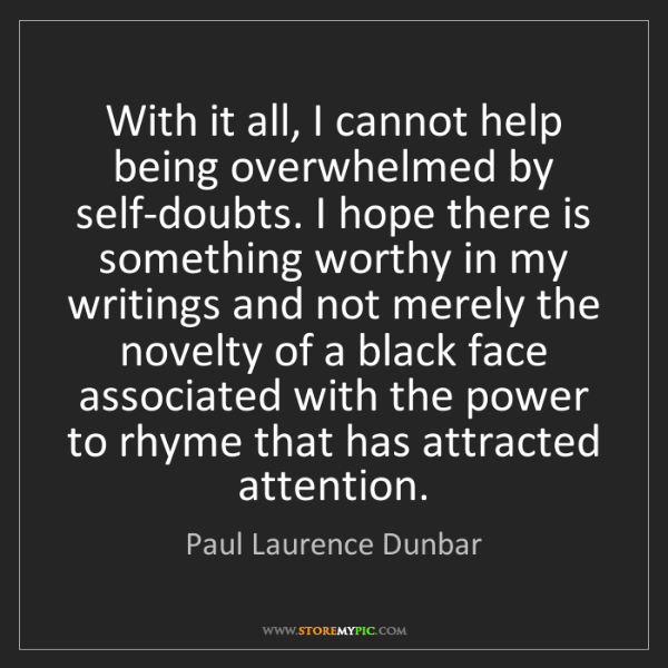 Paul Laurence Dunbar: With it all, I cannot help being overwhelmed by self-doubts....