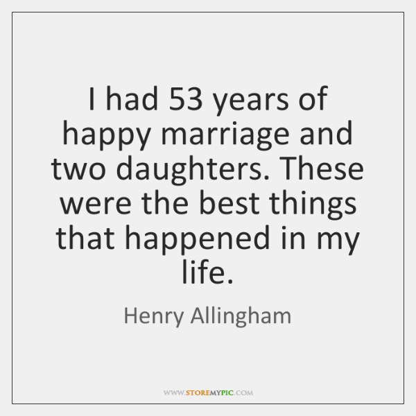 I had 53 years of happy marriage and two daughters. These were the ...