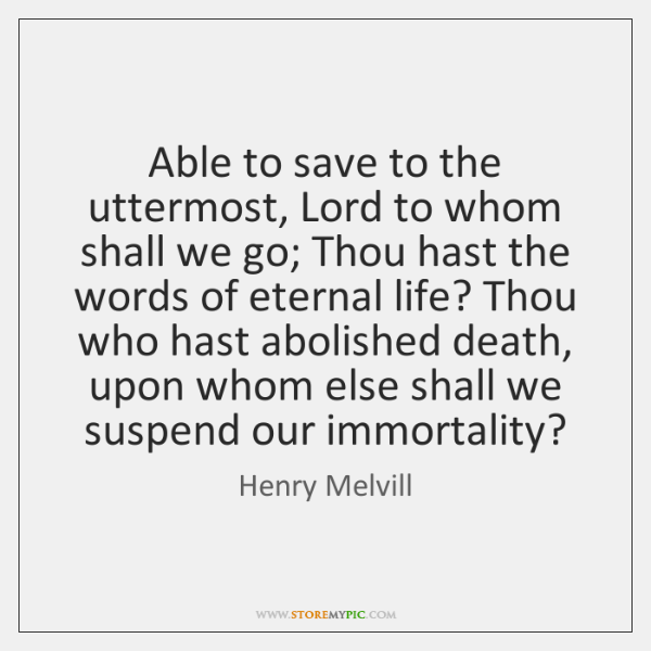 Able to save to the uttermost, Lord to whom shall we go; ...