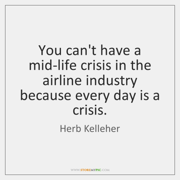 You can't have a mid-life crisis in the airline industry because every ...
