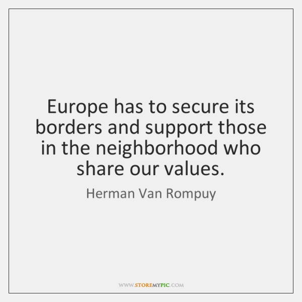 Europe has to secure its borders and support those in the neighborhood ...