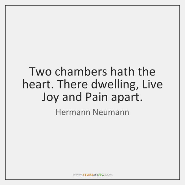 Two chambers hath the heart. There dwelling, Live Joy and Pain apart.
