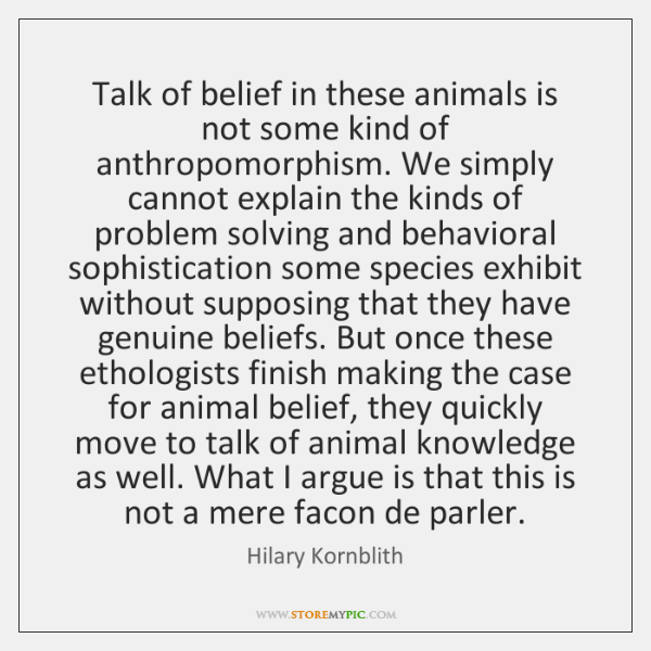 Talk of belief in these animals is not some kind of anthropomorphism. ...
