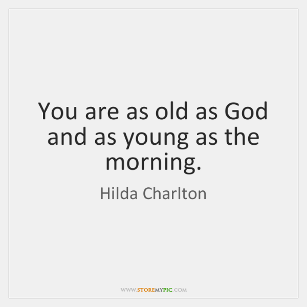You are as old as God and as young as the morning.