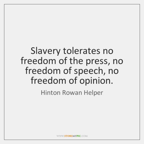 Slavery tolerates no freedom of the press, no freedom of speech, no ...