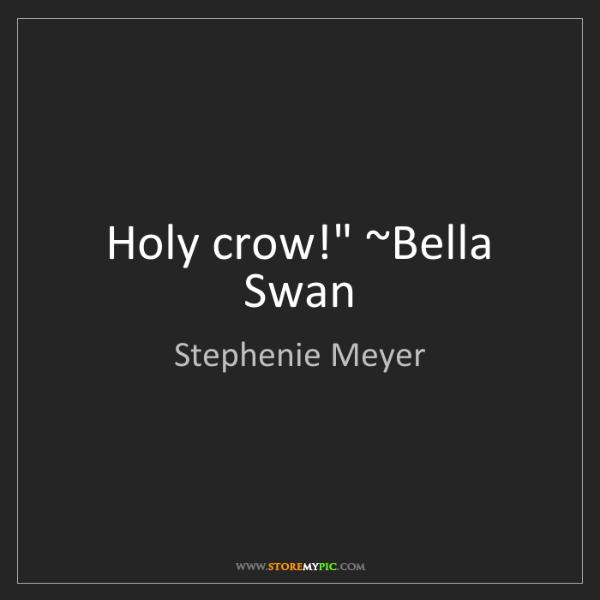 "Stephenie Meyer: Holy crow!"" ~Bella Swan"