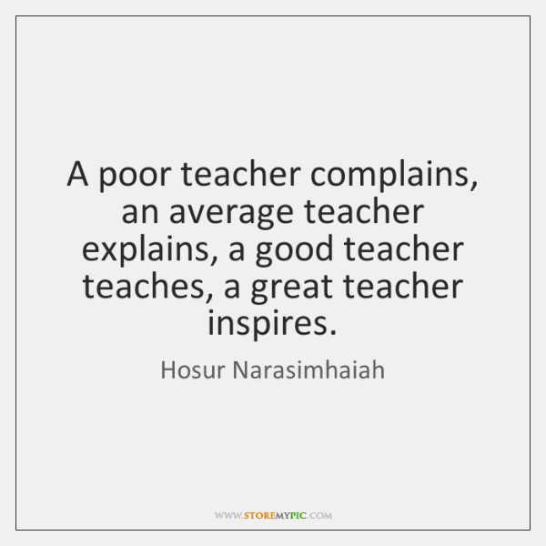 A poor teacher complains, an average teacher explains, a good teacher teaches, ...