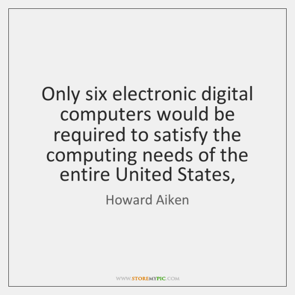 Only six electronic digital computers would be required to satisfy the computing ...