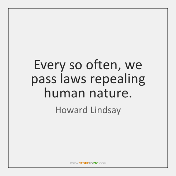 Every so often, we pass laws repealing human nature.