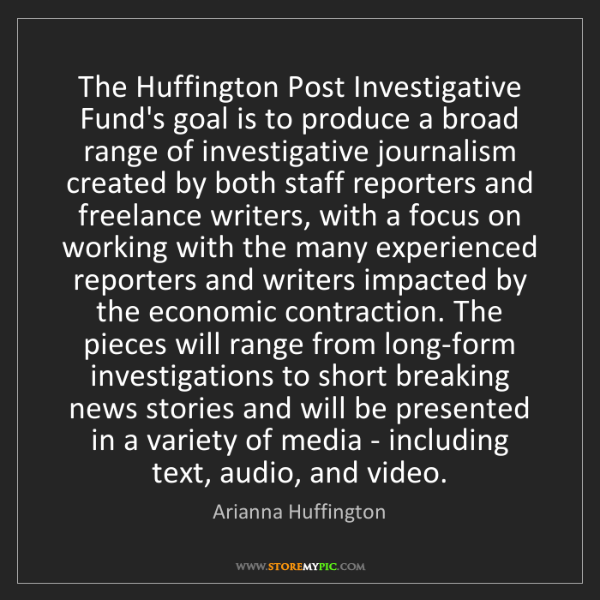 Arianna Huffington: The Huffington Post Investigative Fund's goal is to produce...