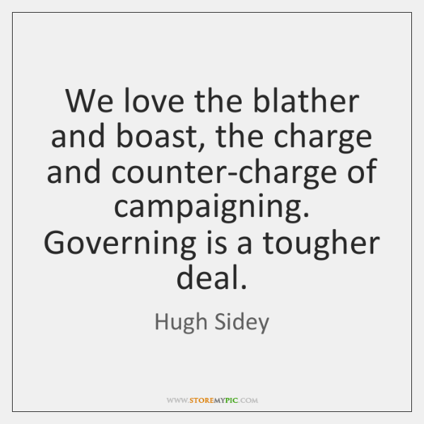 We love the blather and boast, the charge and counter-charge of campaigning. ...