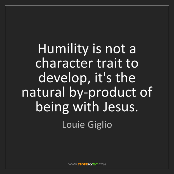 Louie Giglio: Humility is not a character trait to develop, it's the...