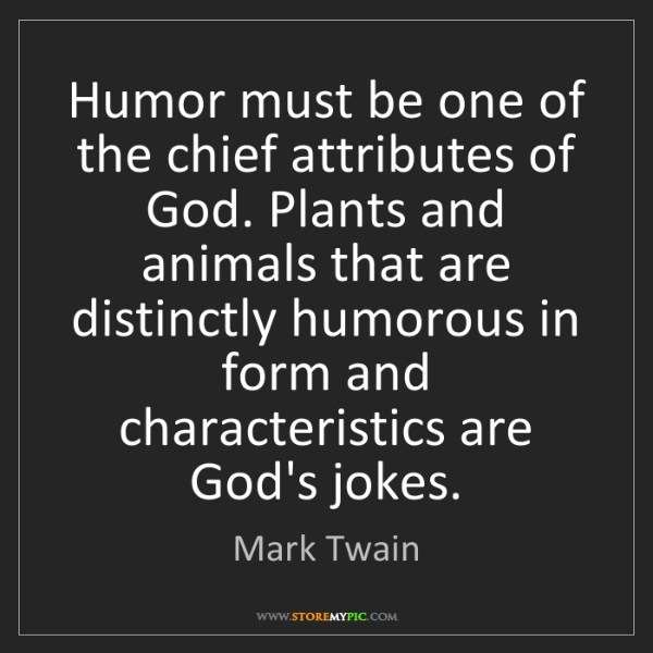 Mark Twain: Humor must be one of the chief attributes of God. Plants...