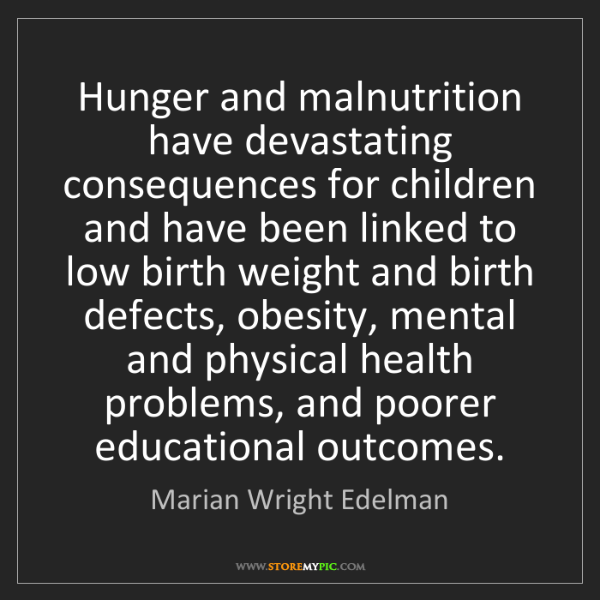 Marian Wright Edelman: Hunger and malnutrition have devastating consequences...