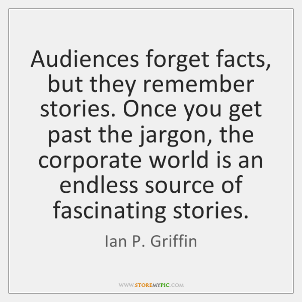 Audiences forget facts, but they remember stories. Once you get past the ...