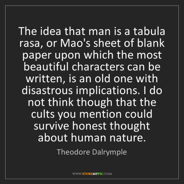 Theodore Dalrymple: The idea that man is a tabula rasa, or Mao's sheet of...