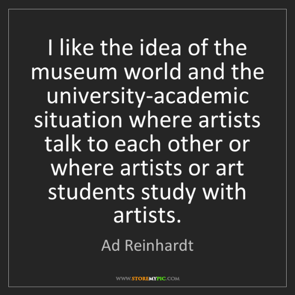 Ad Reinhardt: I like the idea of the museum world and the university-academic...