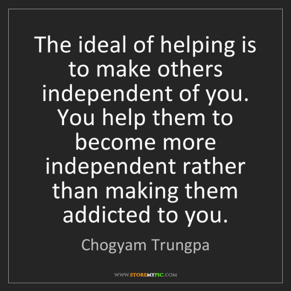Chogyam Trungpa: The ideal of helping is to make others independent of...