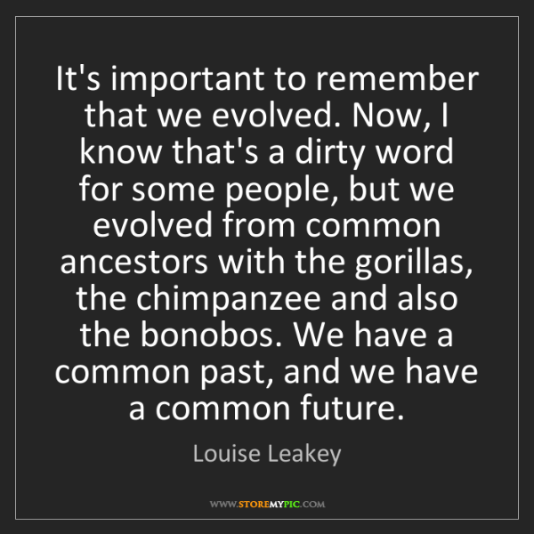 Louise Leakey: It's important to remember that we evolved. Now, I know...