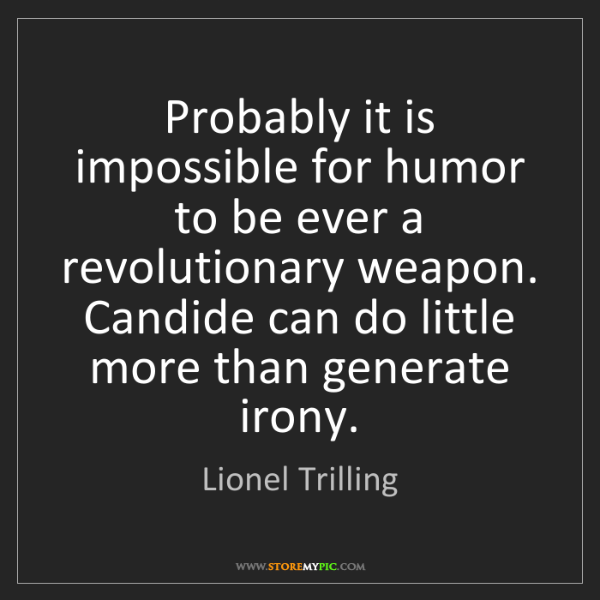 Lionel Trilling: Probably it is impossible for humor to be ever a revolutionary...