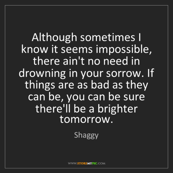 Shaggy: Although sometimes I know it seems impossible, there...