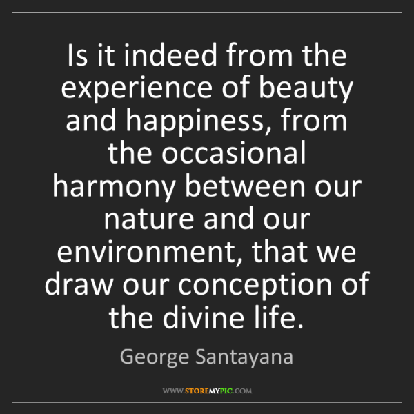 George Santayana: Is it indeed from the experience of beauty and happiness,...