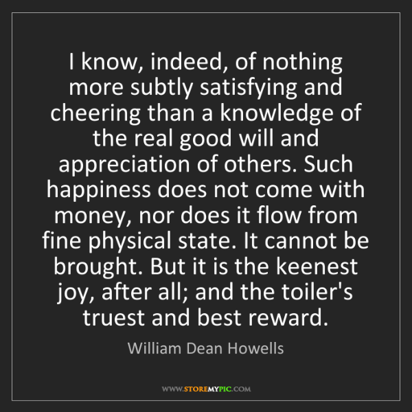 William Dean Howells: I know, indeed, of nothing more subtly satisfying and...