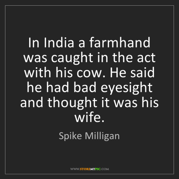 Spike Milligan: In India a farmhand was caught in the act with his cow....
