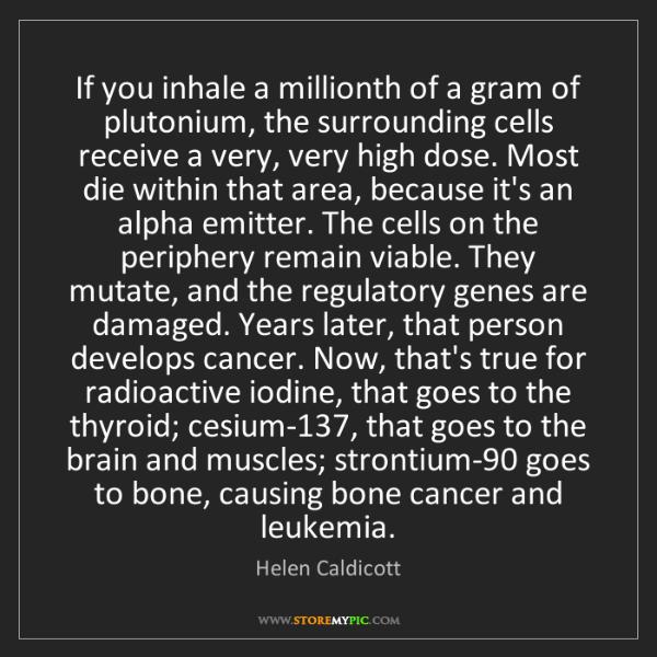 Helen Caldicott: If you inhale a millionth of a gram of plutonium, the...
