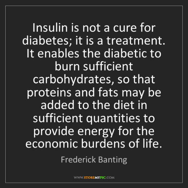 Frederick Banting: Insulin is not a cure for diabetes; it is a treatment....