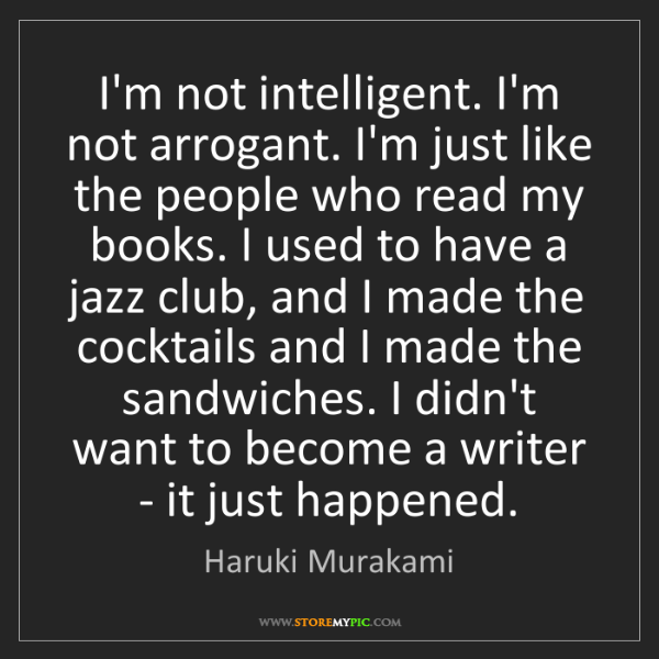Haruki Murakami: I'm not intelligent. I'm not arrogant. I'm just like...