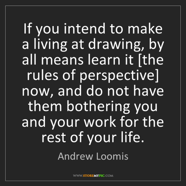 Andrew Loomis: If you intend to make a living at drawing, by all means...