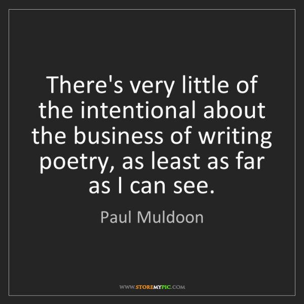 Paul Muldoon: There's very little of the intentional about the business...