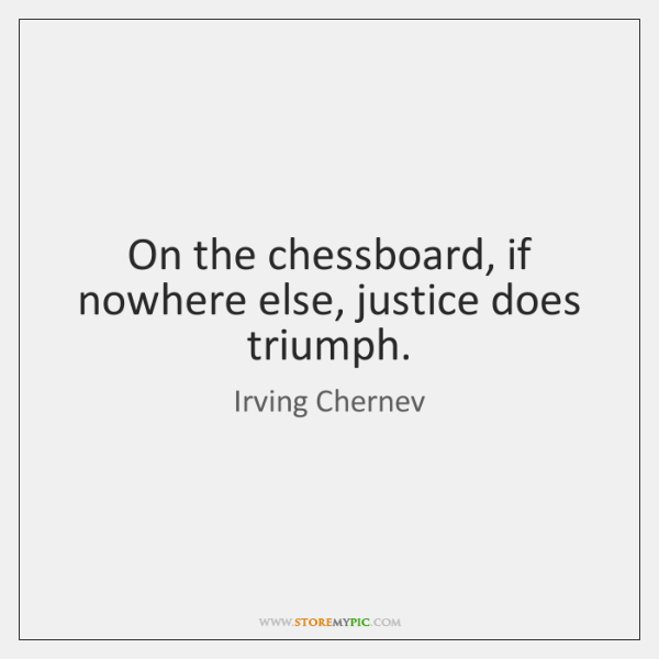 On the chessboard, if nowhere else, justice does triumph.