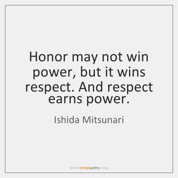 Honor may not win power, but it wins respect. And respect earns ...
