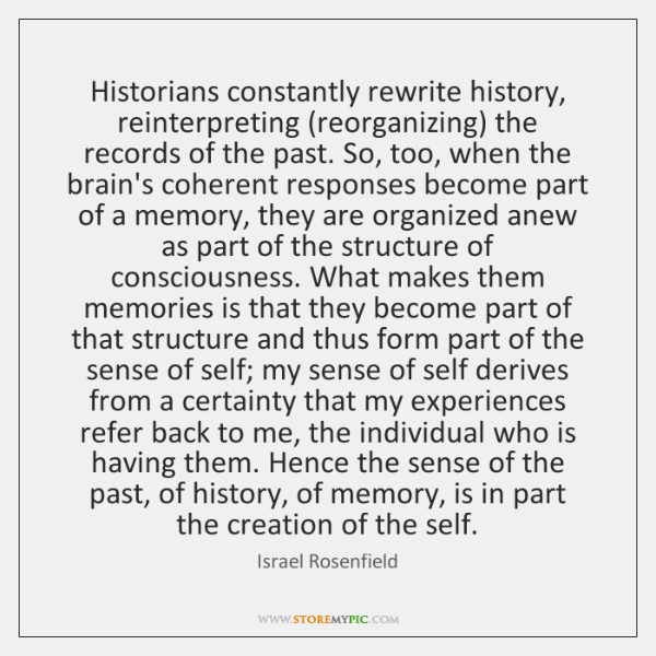 Historians constantly rewrite history, reinterpreting (reorganizing) the records of the past. So, ..
