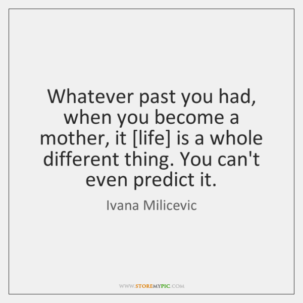Whatever past you had, when you become a mother, it [life] is ...