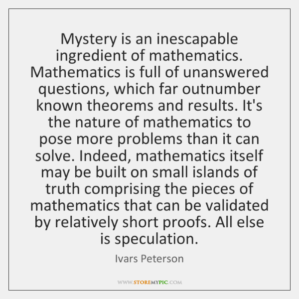 Mystery is an inescapable ingredient of mathematics. Mathematics is full of unanswered ...