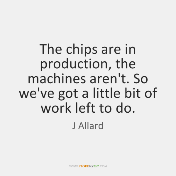 The chips are in production, the machines aren't. So we've got a ...