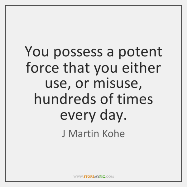 You possess a potent force that you either use, or misuse, hundreds ...